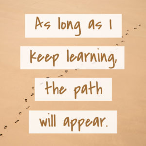 As long as I keep learning, the path will appear.