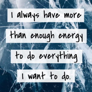 I always have more than enough energy to do everything I want to do.
