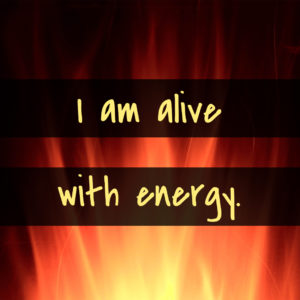 I am alive with energy.
