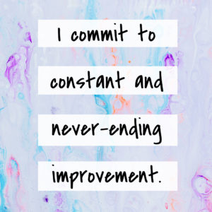 I commit to constant and never-ending improvement.