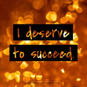 I deserve to succeed.