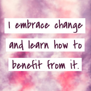 I embrace change and learn how to benefit from it.