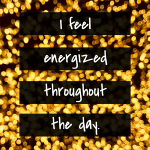 I feel energized throughout the day.