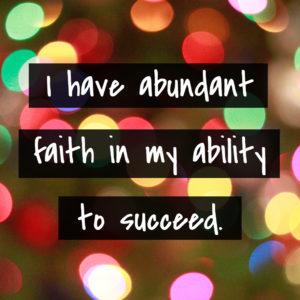 I have abundant faith in my ability to succeed.