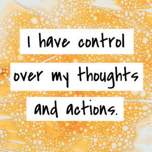 I have control over my thoughts and actions.