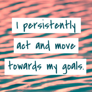 I persistently act and move towards my goals.