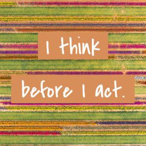 I think before I act.