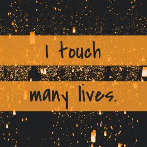I touch many lives.