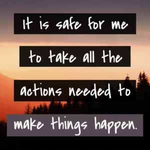 It is safe for me to take all the actions needed to make things happen.