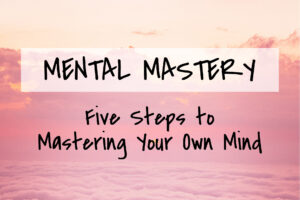 Mental Mastery: Five Steps to Mastering Your Own Mind